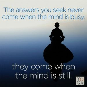 The answers you seek never come when the mind is busy. they come when the mind is still.